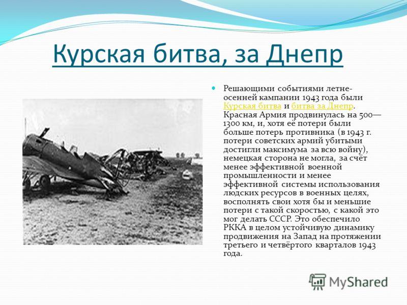 Курская битва, за Днепр Решающими событиями летне- осенней кампании 1943 года были Курская битва и битва за Днепр. Красная Армия продвинулась на 500 1300 км, и, хотя её потери были больше потерь противника (в 1943 г. потери советских армий убитыми до