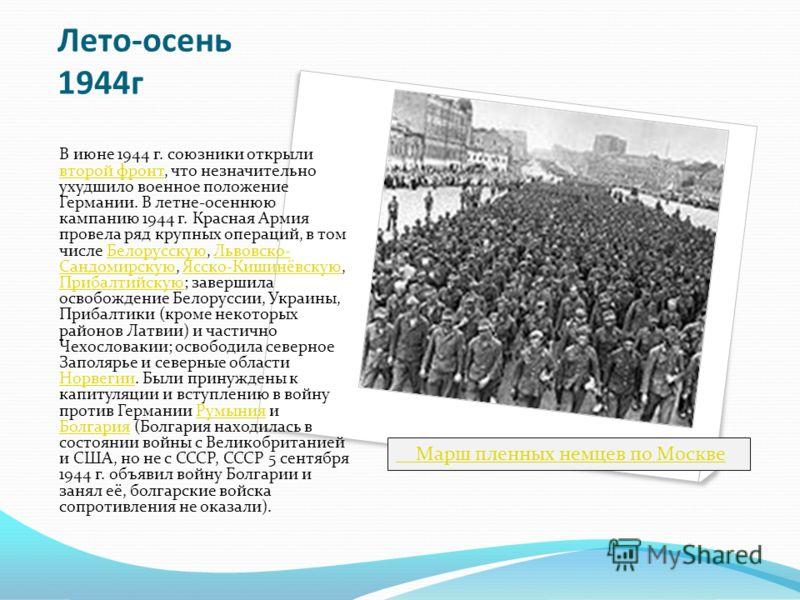 Лето-осень 1944г В июне 1944 г. союзники открыли второй фронт, что незначительно ухудшило военное положение Германии. В летне-осеннюю кампанию 1944 г. Красная Армия провела ряд крупных операций, в том числе Белорусскую, Львовско- Сандомирскую, Ясско-