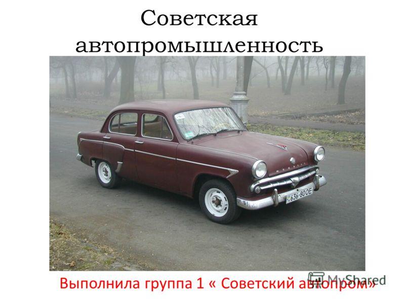 Советская автопромышленность Выполнила группа 1 « Советский автопром»