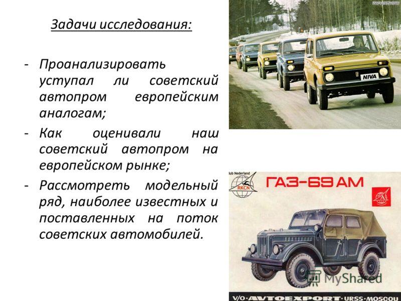 Задачи исследования: -Проанализировать уступал ли советский автопром европейским аналогам; -Как оценивали наш советский автопром на европейском рынке; -Рассмотреть модельный ряд, наиболее известных и поставленных на поток советских автомобилей.