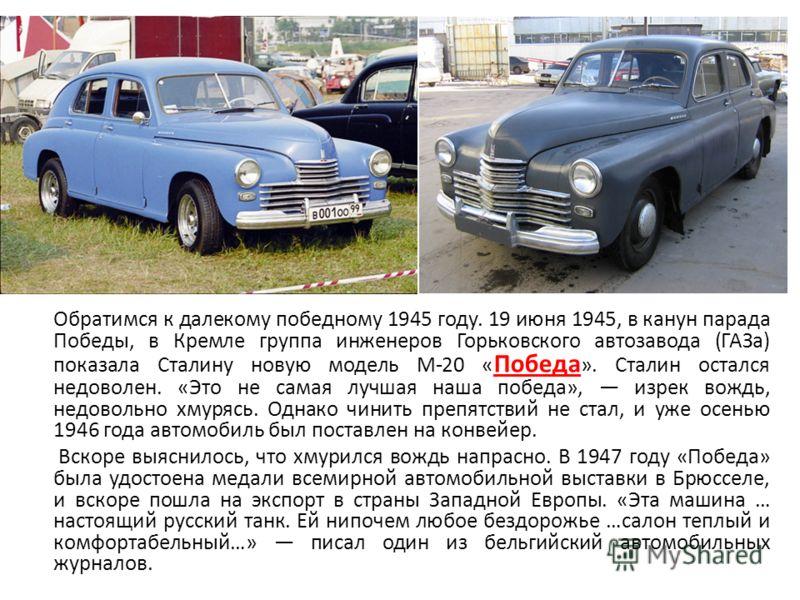 Обратимся к далекому победному 1945 году. 19 июня 1945, в канун парада Победы, в Кремле группа инженеров Горьковского автозавода (ГАЗа) показала Сталину новую модель М-20 « Победа ». Сталин остался недоволен. «Это не самая лучшая наша победа», изрек