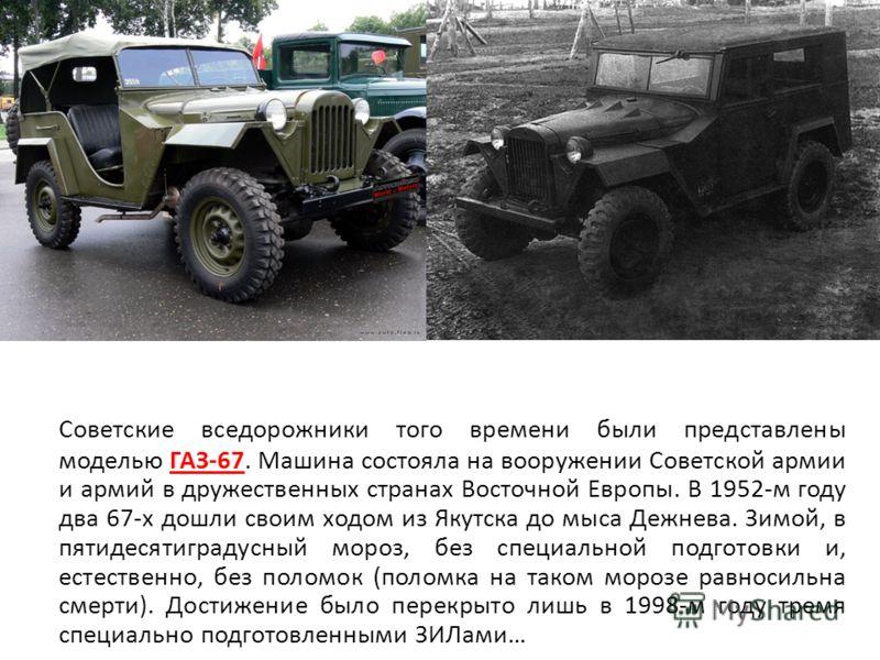 Советские вседорожники того времени были представлены моделью ГАЗ-67. Машина состояла на вооружении Советской армии и армий в дружественных странах Восточной Европы. В 1952-м году два 67-х дошли своим ходом из Якутска до мыса Дежнева. Зимой, в пятиде