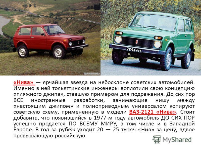 «Нива» ярчайшая звезда на небосклоне советских автомобилей. Именно в ней тольяттинские инженеры воплотили свою концепцию «пляжного джипа», ставшую примером для подражания. До сих пор ВСЕ иностранные разработки, занимающие нишу между «настоящим джипом
