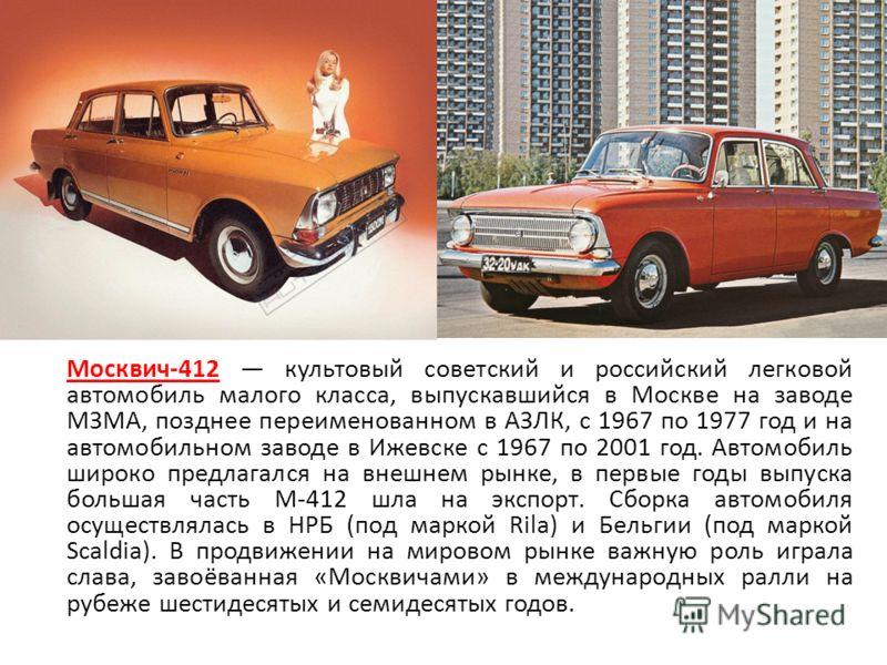 Москвич-412 культовый советский и российский легковой автомобиль малого класса, выпускавшийся в Москве на заводе МЗМА, позднее переименованном в АЗЛК, с 1967 по 1977 год и на автомобильном заводе в Ижевске с 1967 по 2001 год. Автомобиль широко предла