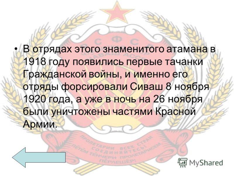 В отрядах этого знаменитого атамана в 1918 году появились первые тачанки Гражданской войны, и именно его отряды форсировали Сиваш 8 ноября 1920 года, а уже в ночь на 26 ноября были уничтожены частями Красной Армии.