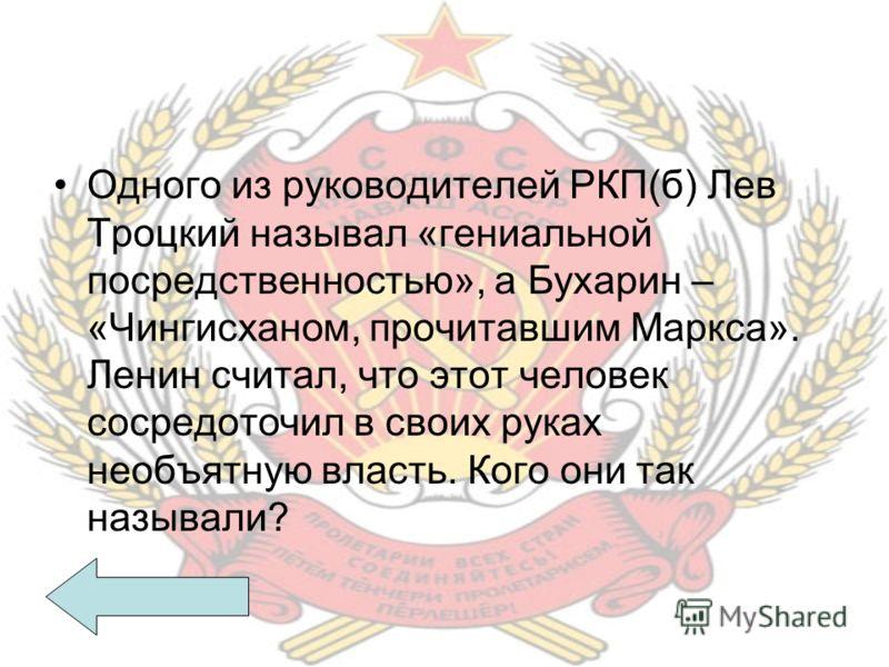 Одного из руководителей РКП(б) Лев Троцкий называл «гениальной посредственностью», а Бухарин – «Чингисханом, прочитавшим Маркса». Ленин считал, что этот человек сосредоточил в своих руках необъятную власть. Кого они так называли?