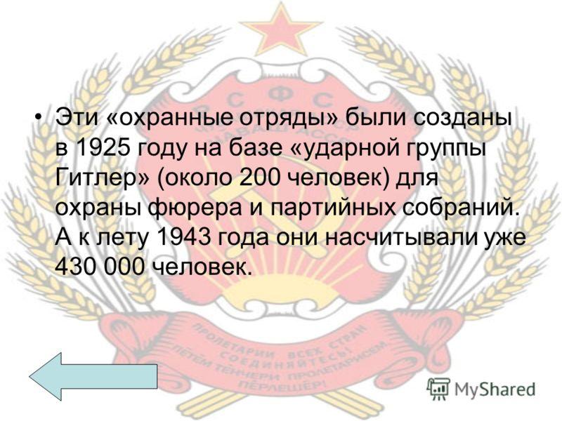 Эти «охранные отряды» были созданы в 1925 году на базе «ударной группы Гитлер» (около 200 человек) для охраны фюрера и партийных собраний. А к лету 1943 года они насчитывали уже 430 000 человек.