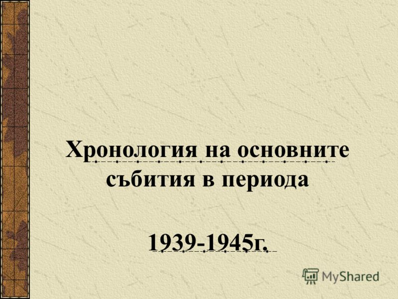 Хронология на основните събития в периода 1939-1945г.