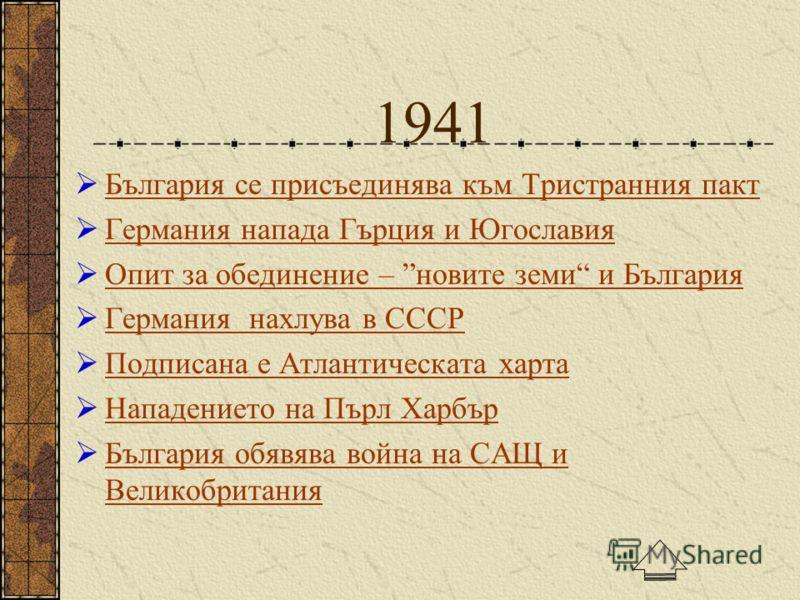 1941 България се присъединява към Тристранния пакт Германия напада Гърция и Югославия Опит за обединение – новите земи и България Германия нахлува в СССР Подписана е Атлантическата харта Нападението на Пърл Харбър България обявява война на САЩ и Вели