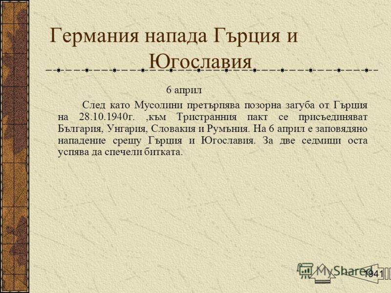 Германия напада Гърция и Югославия 6 април След като Мусолини претърпява позорна загуба от Гърция на 28.10.1940г.,към Тристранния пакт се присъединяват България, Унгария, Словакия и Румъния. На 6 април е заповядяно нападение срещу Гърция и Югославия.