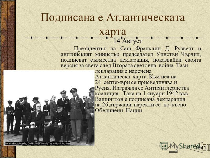 Подписана е Атлантическата харта 14 Август Президентът на Сащ Франклин Д. Рузвелт и английският министър председател Уинстън Чърчил, подписват съвместна декларация, показвайки своята версия за света след Втората световна война. Тази декларация е наре