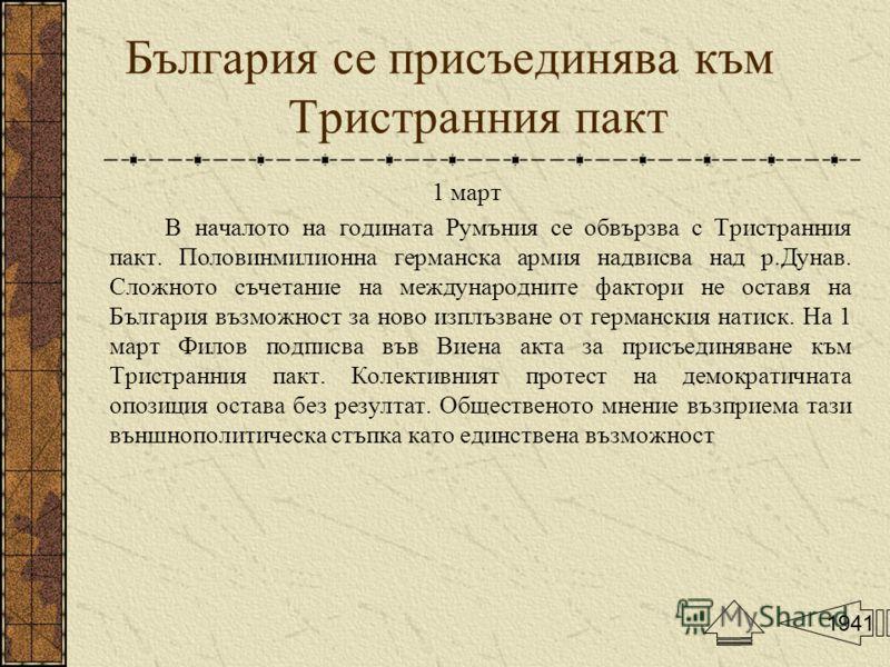 България се присъединява към Тристранния пакт 1 март В началото на годината Румъния се обвързва с Тристранния пакт. Половинмилионна германска армия надвисва над р.Дунав. Сложното съчетание на международните фактори не оставя на България възможност за