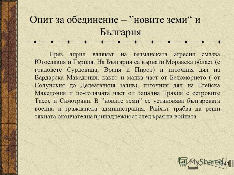 Опит за обединение – новите земи и България През април валякът на гелманската агресия смазва Югославия и Гърция. На България са върнати Моравска област (с градовете Сурдовица, Враня и Пирот) и източния дял на Вардарска Македония, както и малка част о