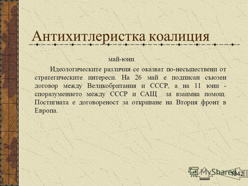 Антихитлеристка коалиция май-юни Идеологическите различия се оказват по-несъществени от стратегическите интереси. На 26 май е подписан съюзен договор между Великобритания и СССР, а на 11 юни - споразумението между СССР и САЩ за взаимна помощ. Постигн