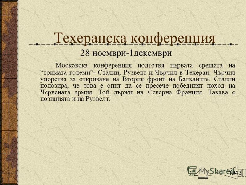 Техеранска конференция 28 ноември-1декември Московска конференция подготвя първата срещата на тримата големи- Сталин, Рузвелт и Чърчил в Техеран. Чърчил упорства за откриване на Втория фронт на Балканите. Сталин подозира, че това е опит да се пресече