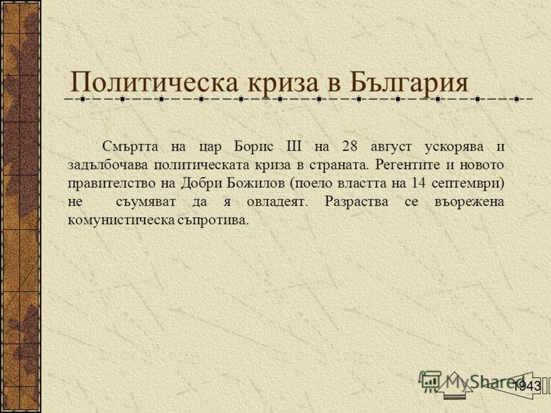 Политическа криза в България Смъртта на цар Борис III на 28 август ускорява и задълбочава политическата криза в страната. Регентите и новото правителство на Добри Божилов (поело властта на 14 септември) не съумяват да я овладеят. Разраства се въореже