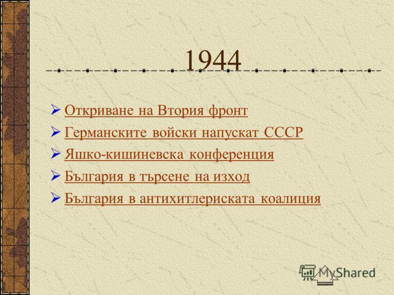 1944 Откриване на Втория фронт Германските войски напускат СССР Яшко-кишиневска конференция България в търсене на изход България в антихитлериската коалиция