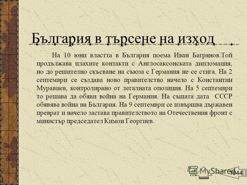 България в търсене на изход На 10 юни властта в България поема Иван Багрянов.Той продължава плахите контакти с Англосаксонската дипломация, но до решително скъсване на съюза с Германия не се стига. На 2 септември се създава ново правителство начело с