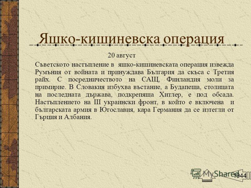 Яшко-кишиневска операция 20 август Съветското настъпление в яшко-кишиневската операция извежда Румъния от войната и принуждава България да скъса с Третия райх. С посредничеството на САЩ, Финландия моли за примирие. В Словакия избухва въстание, а Буда