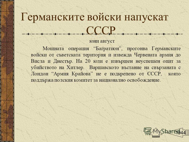 Германските войски напускат СССР юни август Мощната операция Багратион, прогонва Германските войски от съветската територия и извежда Червената армия до Висла и Днестър. На 20 юли е извършен неуспешен опит за убийството на Хитлер. Варшавското въстани