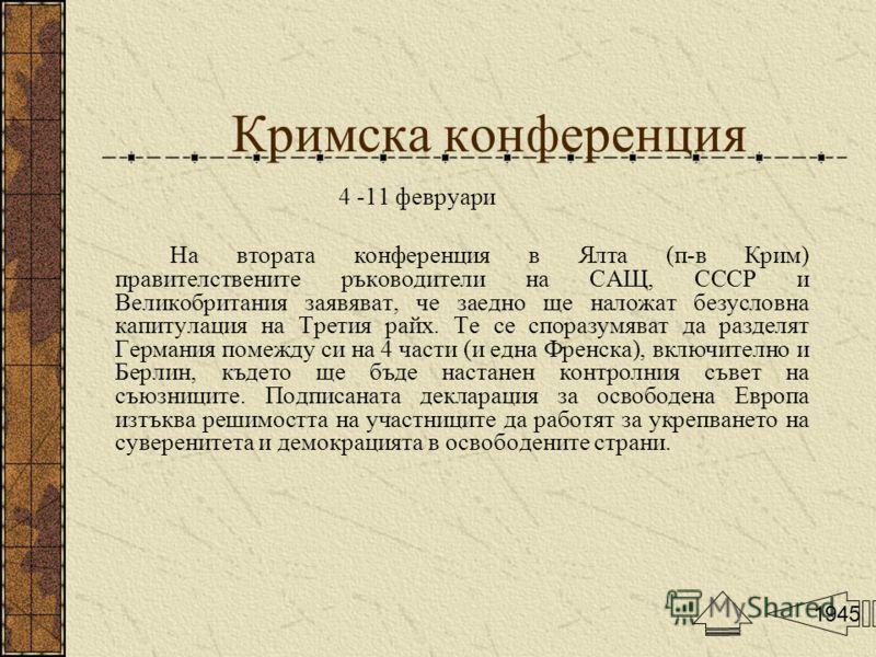 Кримска конференция 4 -11 февруари На втората конференция в Ялта (п-в Крим) правителствените ръководители на САЩ, СССР и Великобритания заявяват, че заедно ще наложат безусловна капитулация на Третия райх. Те се споразумяват да разделят Германия поме
