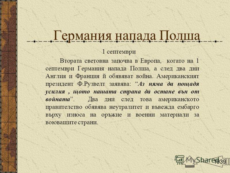 Германия напада Полша 1 септември Втората световна започва в Европа, когато на 1 септември Германия напада Полша, а след два дни Англия и Франция й обявяват война. Американският президент Ф.Рузвелт заявява: Аз няма да пощадя усилия, щото нашата стран