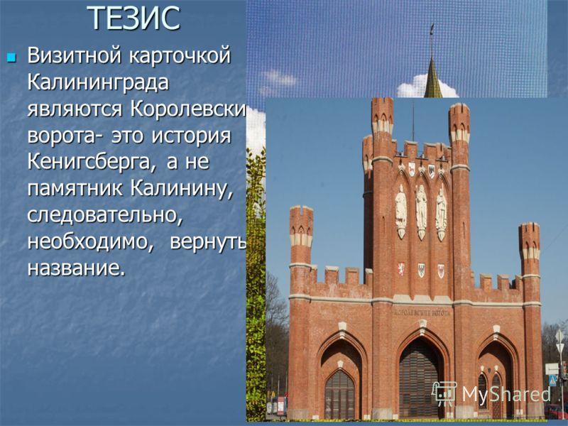 ТЕЗИС АНТИТЕЗИС Визитной карточкой Калининграда являются Королевские ворота- это история Кенигсберга, а не памятник Калинину, следовательно, необходимо, вернуть название. Визитной карточкой Калининграда являются Королевские ворота- это история Кенигс