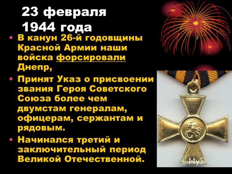 23 февраля 1944 года В канун 26-й годовщины Красной Армии наши войска форсировали Днепр, Принят Указ о присвоении звания Героя Советского Союза более чем двумстам генералам, офицерам, сержантам и рядовым. Начинался третий и заключительный период Вели
