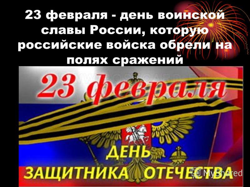 23 февраля - день воинской славы России, которую российские войска обрели на полях сражений
