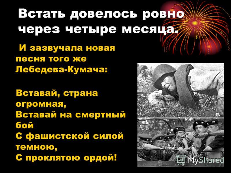 Встать довелось ровно через четыре месяца. И зазвучала новая песня того же Лебедева-Кумача: Вставай, страна огромная, Вставай на смертный бой С фашистской силой темною, С проклятою ордой!