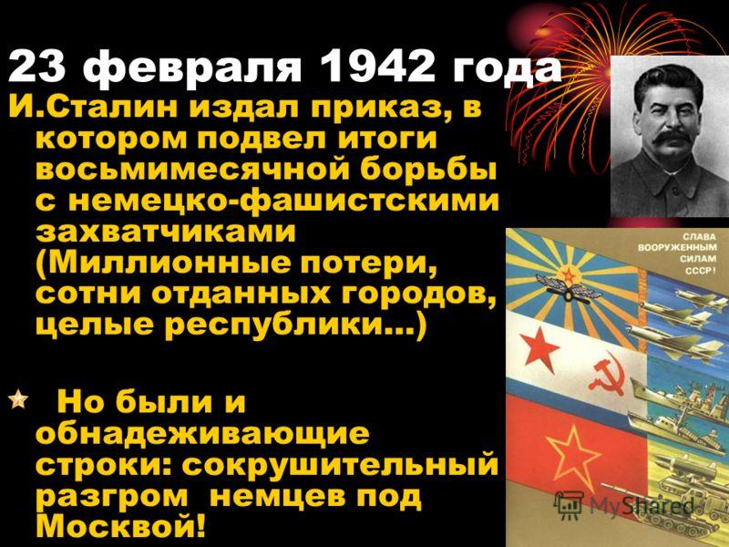 23 февраля 1942 года И.Сталин издал приказ, в котором подвел итоги восьмимесячной борьбы с немецко-фашистскими захватчиками (Миллионные потери, сотни отданных городов, целые республики...) Но были и обнадеживающие строки: сокрушительный разгром немце