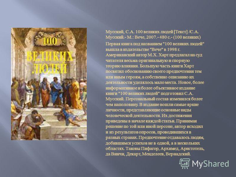 Мусский, С. А. 100 великих людей [ Текст ] / С. А. Мусский.- М.: Вече, 2007.- 480 с.- (100 великих ) Первая книга под названием