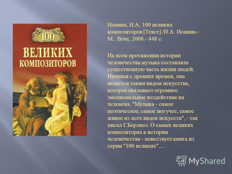 Ионина, Н. А. 100 великих композиторов [ Текст ] / Н. А. Ионина.- М.: Вече, 2008.- 448 с. На всем протяжении истории человечества музыка составляла существенную часть жизни людей. Начиная с древних времен, она является таким видом искусства, которое