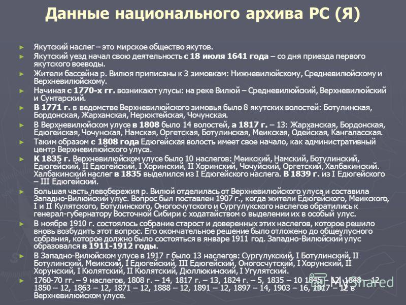 Данные национального архива РС (Я) Якутский наслег – это мирское общество якутов. Якутский уезд начал свою деятельность с 18 июля 1641 года – со дня приезда первого якутского воеводы. Жители бассейна р. Вилюя приписаны к 3 зимовкам: Нижневилюйскому,
