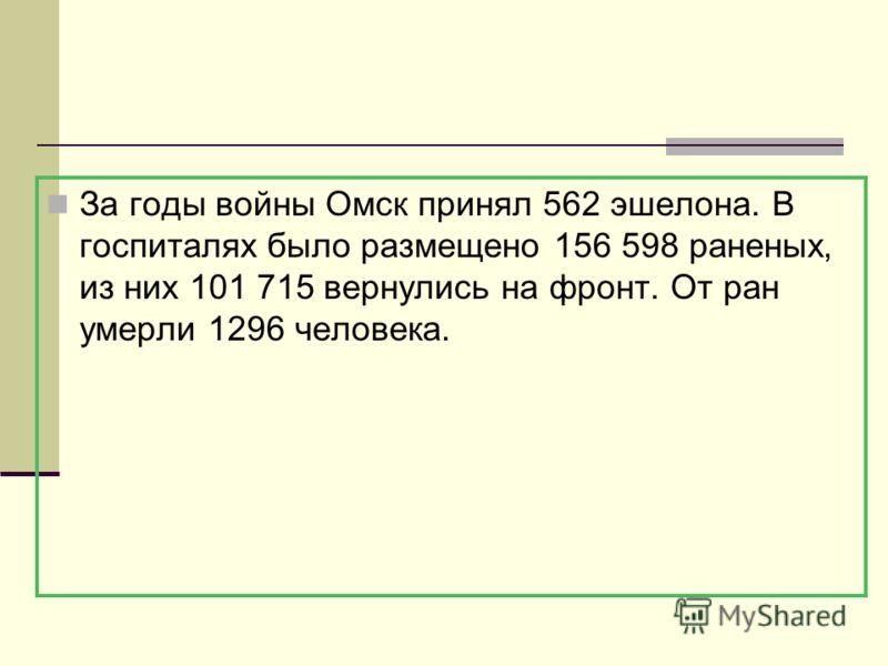 За годы войны Омск принял 562 эшелона. В госпиталях было размещено 156 598 раненых, из них 101 715 вернулись на фронт. От ран умерли 1296 человека.