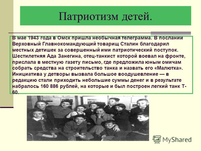 Патриотизм детей. В мае 1943 года в Омск пришла необычная телеграмма. В послании Верховный Главнокомандующий товарищ Сталин благодарил местных детишек за совершенный ими патриотический поступок. Шестилетняя Ада Занегина, отец-танкист которой воевал н