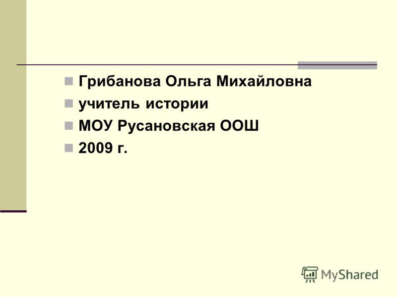 Грибанова Ольга Михайловна учитель истории МОУ Русановская ООШ 2009 г.