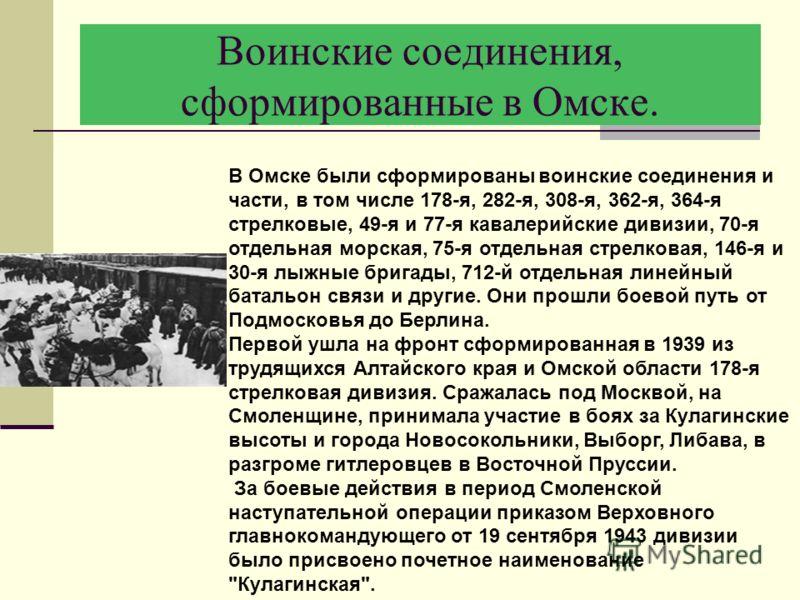 Воинские соединения, сформированные в Омске. В Омске были сформированы воинские соединения и части, в том числе 178-я, 282-я, 308-я, 362-я, 364-я стрелковые, 49-я и 77-я кавалерийские дивизии, 70-я отдельная морская, 75-я отдельная стрелковая, 146-я