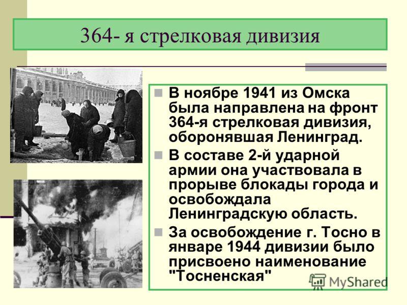 364- я стрелковая дивизия В ноябре 1941 из Омска была направлена на фронт 364-я стрелковая дивизия, оборонявшая Ленинград. В составе 2-й ударной армии она участвовала в прорыве блокады города и освобождала Ленинградскую область. За освобождение г. То