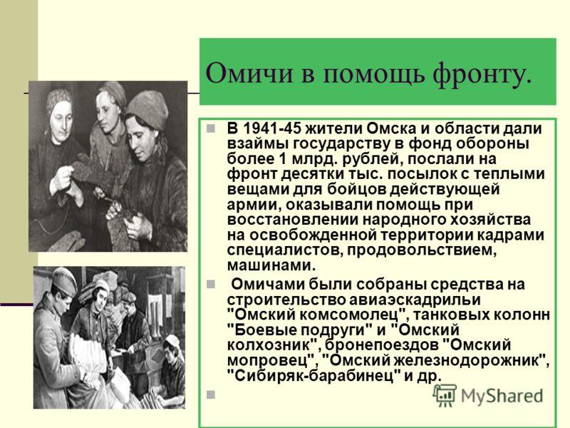 Омичи в помощь фронту. В 1941-45 жители Омска и области дали взаймы государству в фонд обороны более 1 млрд. рублей, послали на фронт десятки тыс. посылок с теплыми вещами для бойцов действующей армии, оказывали помощь при восстановлении народного хо