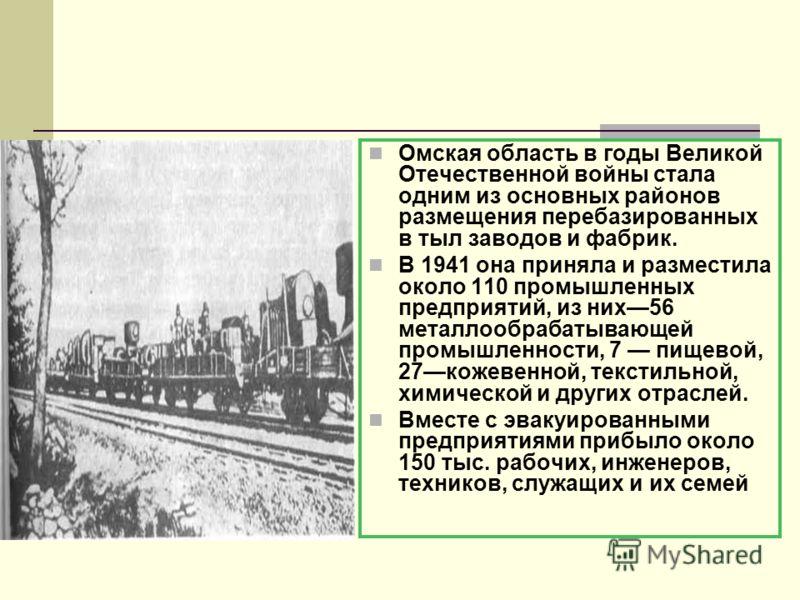 Омская область в годы Великой Отечественной войны стала одним из основных районов размещения перебазированных в тыл заводов и фабрик. В 1941 она приняла и разместила около 110 промышленных предприятий, из них56 металлообрабатывающей промышленности, 7