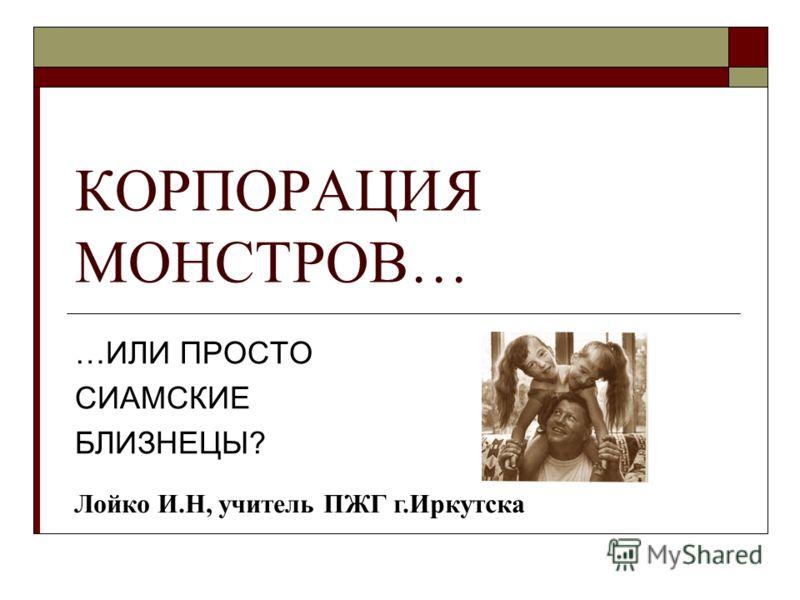 КОРПОРАЦИЯ МОНСТРОВ… …ИЛИ ПРОСТО СИАМСКИЕ БЛИЗНЕЦЫ? Лойко И.Н, учитель ПЖГ г.Иркутска