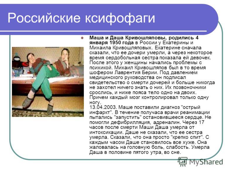 Российские ксифофаги Маша и Даша Кривошляповы, родились 4 января 1950 года в России у Екатерины и Михаила Кривошляповых. Екатерине сначала сказали, что ее дочери умерли, а через некоторое время сердобольная сестра показала ей девочек. После этого у ж