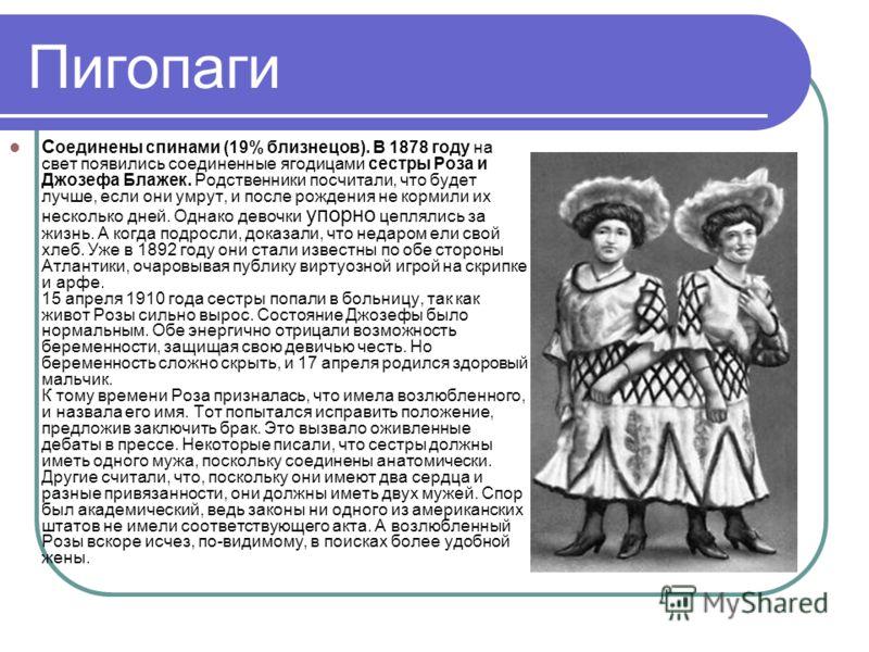 Пигопаги С оединены спинами (19% близнецов). В 1878 году на свет появились соединенные ягодицами сестры Роза и Джозефа Блажек. Родственники посчитали, что будет лучше, если они умрут, и после рождения не кормили их несколько дней. Однако девочки упор