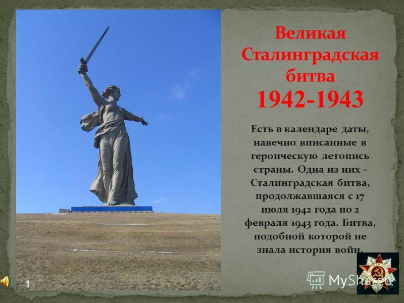 1942-1943 Есть в календаре даты, навечно вписанные в героическую летопись страны. Одна из них - Сталинградская битва, продолжавшаяся с 17 июля 1942 года по 2 февраля 1943 года. Битва, подобной которой не знала история войн. 1