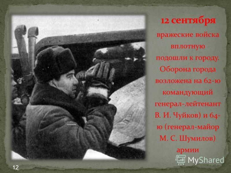 вражеские войска вплотную подошли к городу. Оборона города возложена на 62-ю командующий генерал-лейтенант В. И. Чуйков) и 64- ю (генерал-майор М. С. Шумилов) армии 12