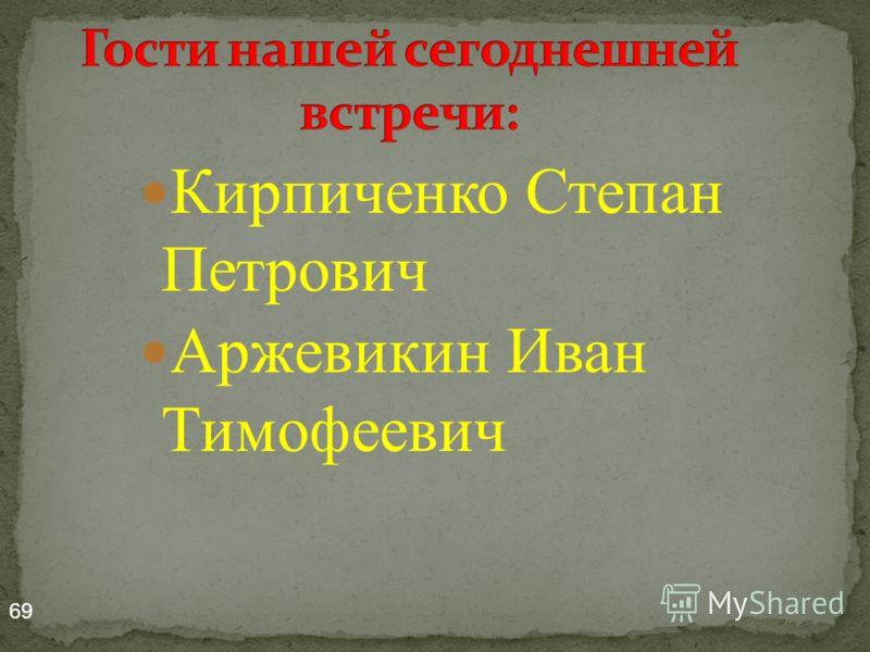 Кирпиченко Степан Петрович Аржевикин Иван Тимофеевич 69
