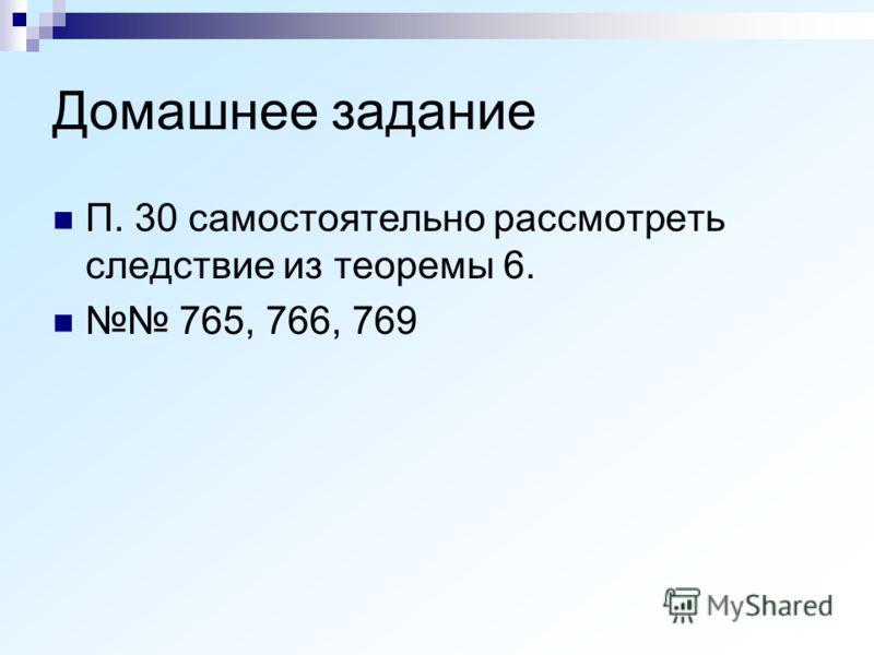 Домашнее задание П. 30 самостоятельно рассмотреть следствие из теоремы 6. 765, 766, 769