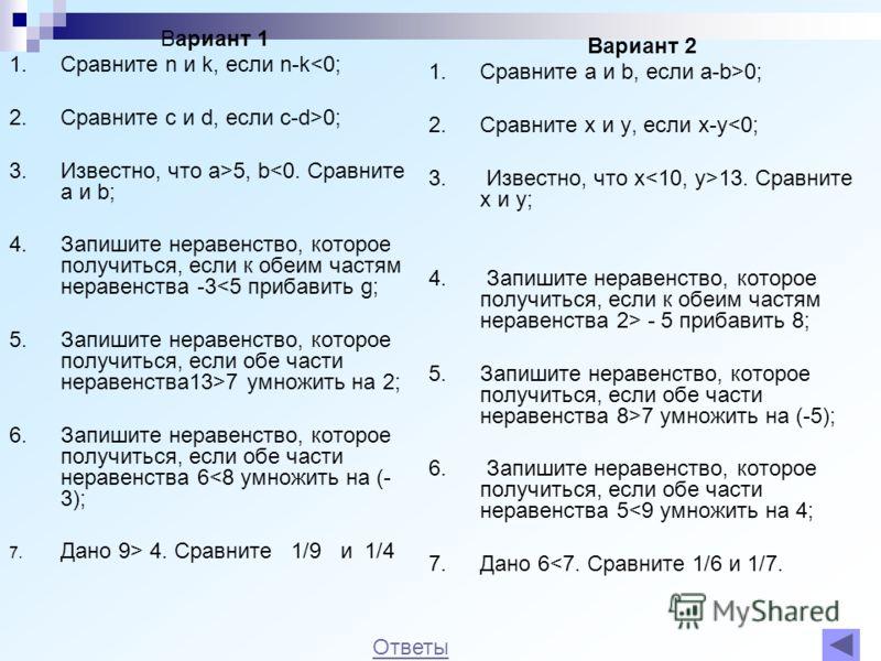 Вариант 2 1.Сравните a и b, если a-b>0; 2.Сравните x и y, если x-y - 5 прибавить 8; 5.Запишите неравенство, которое получиться, если обе части неравенства 8>7 умножить на (-5); 6. Запишите неравенство, которое получиться, если обе части неравенства 5