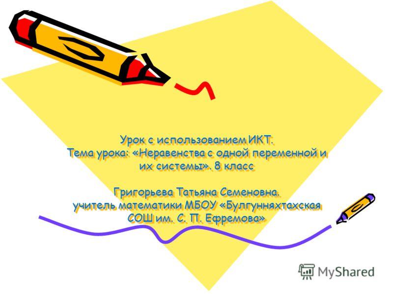 Урок с использованием ИКТ. Тема урока: «Неравенства с одной переменной и их системы». 8 класс Григорьева Татьяна Семеновна. учитель математики МБОУ «Булгунняхтахская СОШ им. С. П. Ефремова»